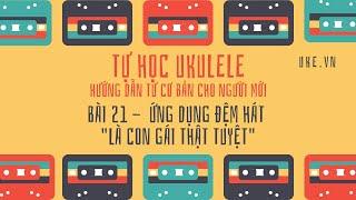Ukulele - Bài 21 - Ứng dụng hợp âm Là Con Gái Thật Tuyệt