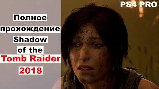 Полное прохождение Shadow of the Tomb Raider 2018 ps4 целиком