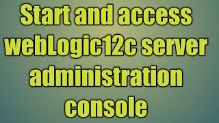 4.Start and access webLogic12c server administration console