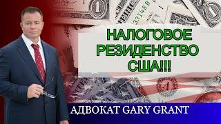 НАЛОГОВОЕ РЕЗИДЕНСТВО США! Кто обязан платить НАЛОГИ в США!? Адвокат Gary Grant