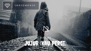 B-HEART - JUJUR (KAU PERGI) // LIRIK VIDEO
