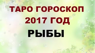 РЫБЫ. ГОРОСКОП НА 2017 г. Онлайн Таро гадание.