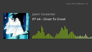 EP 44 - Ghost To Ghost