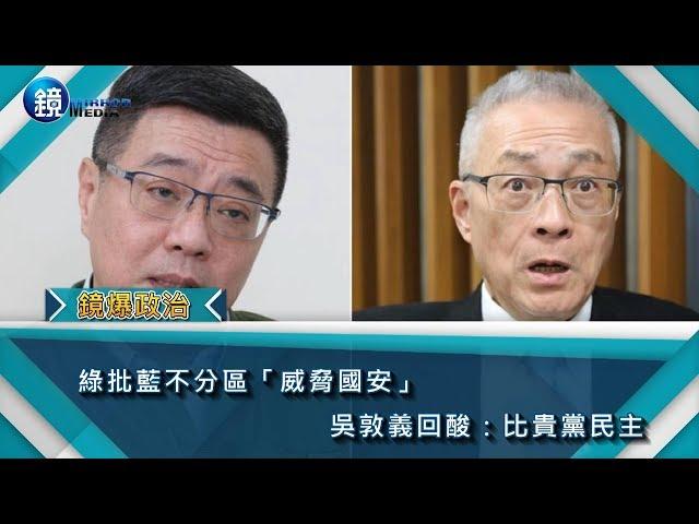 鏡週刊 鏡爆政治》綠批藍不分區「威脅國安」 吳敦義回酸: 比貴黨民主