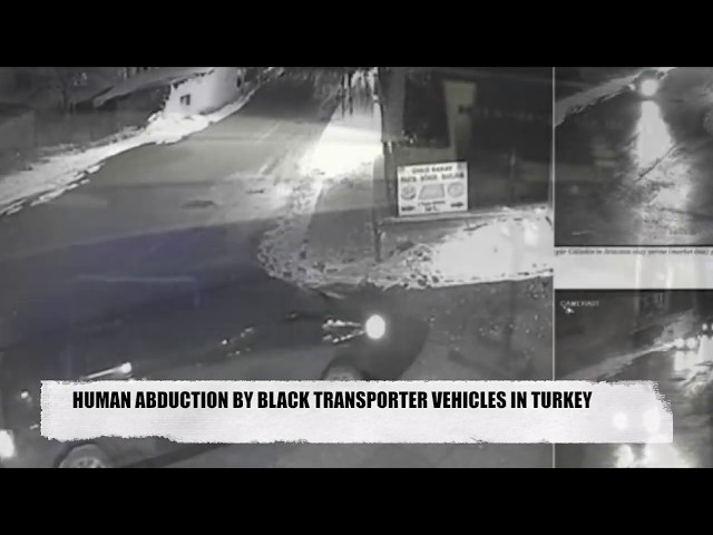 HUMAN ABDUCTION BY BLACK TRANSPORTER VEHICLES IN TURKEY