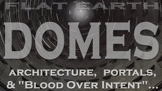 "Flat Earth: DOMES - Architecture, Portals & ""Blood Over Intent""..."