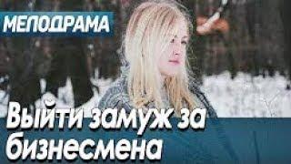 Фильм про любовь простого народа   Выйти замуж за бизнесмена   Русские мелодрамы новинки 2019