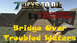 E12 - 7 Days To Die Alpha 11 - Bridge Over Troubled Waters