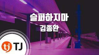 [TJ노래방] 슬퍼하지마 - 김종환(Kim, Jong-Hwan) / TJ Karaoke