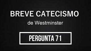 Breve Catecismo - Pergunta 71
