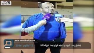 مصر العربية | إسماعيل يوسف: الأجواء جيدة بجنوب أفريقيا وهذه المباراة مختلفة