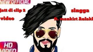 Jatt Di clip 2 - singga || ft. Mankirt Aulakh full vedio ||