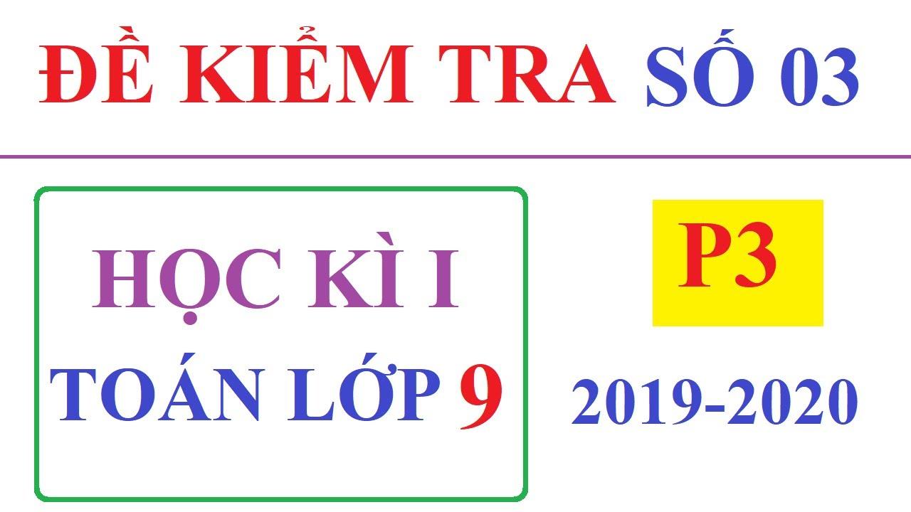 ĐỀ ÔN TẬP KIỂM TRA HỌC KÌ 1 TOÁN LỚP 9 NĂM HỌC 2019-2020 CÓ LỜI GIẢI. ĐỀ 03- P3/3