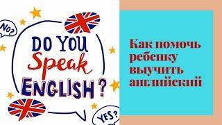 Как помочь ребенку выучить английский язык в домашних условиях