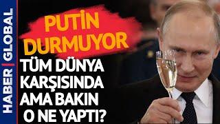 Putin'in 'DUR'u YOK! Tüm Dünya Karşısındayken Bakın O Ne Yaptı?