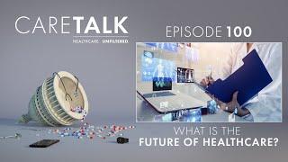 CareTalk Podcast Episode #100 - What is the Future of Healthcare?