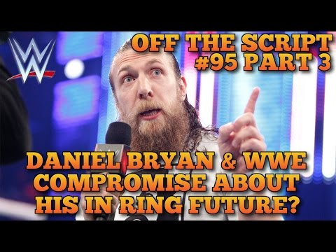 Daniel Bryan & WWE Reaching a Compromise About His In-Ring Future - WWE Off The Script #95 Part 3