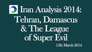 Iran Analysis 2014: Tehran, Damascus and the League of Super Evil