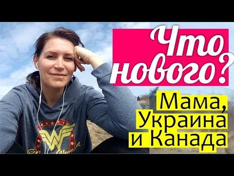 МОИ НОВОСТИ: приехала мама, лечу в Украину, 10 месяцев в Канаде - УЖЕ КАК ДОМА!