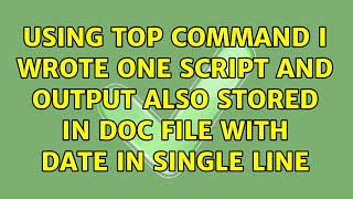 Using top command i wrote one script and output also stored in doc file with date in single line