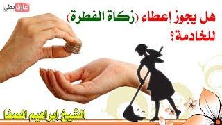 هل يجوز إعطاء ( زكاة الفطرة ) للخادمة ⁉️ - الشيخ إبراهيم الصفا