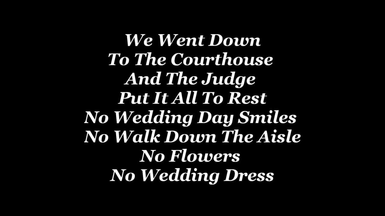 We went down to the courthouse and the judge put it all to rest /No wedding day smiles, no walk down the aisle, no flowers no wedding dress