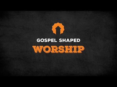 Gospel Shaped Worship
