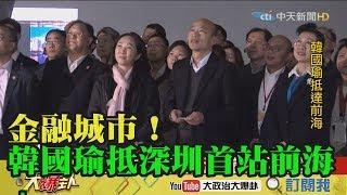 【精彩】金融城市!韓國瑜抵深圳首站「前海」