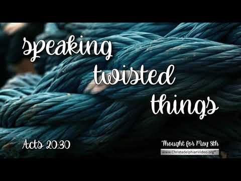 Thought for May 8th  'Speaking twisted things ' Acts 20:30