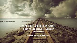 On The Other Side | Deep Progressive House Set | 2018 Mixed By Johnny M | DEM Radio Podcast