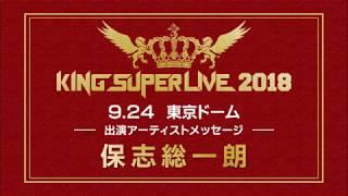 「KING SUPER LIVE 2018」開催記念アーティストメッセージ! 第8弾は保...
