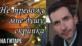 Валерий Меладзе - Не тревожь мне душу скрипка | Кавер на гитаре в Am видео