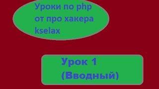PHP уроки. Урок 1 (Вводный). Уроки по php от про хакера kselax. (KselaxCMS)