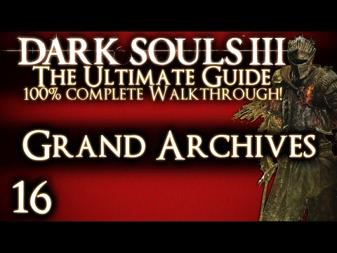 DARK SOULS 3 : THE ULTIMATE GUIDE 100% WALKTHROUGH - PART 16 - GRAND ARCHIVES + LOTHRIC PRINCES