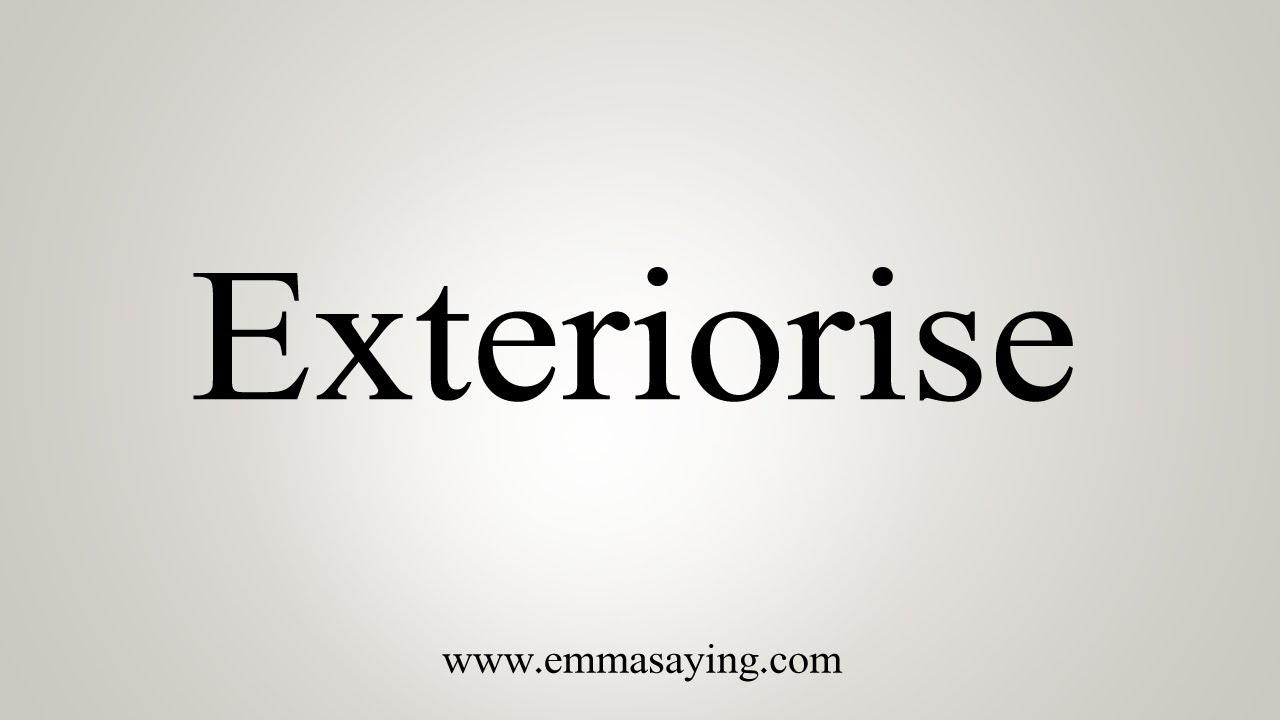 How To Pronounce Exteriorise Youtube