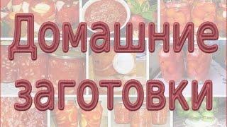 Домашние заготовки на зиму. Вкусные заготовки овощей.