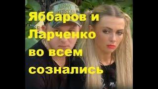 Яббаров и Ларченко во всем сознались. ДОМ-2 новости