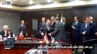 مصر العربية | وزير النقل يشهد توقيع عقدين للمرحلة الثالثة من الخط الثالث للمترو