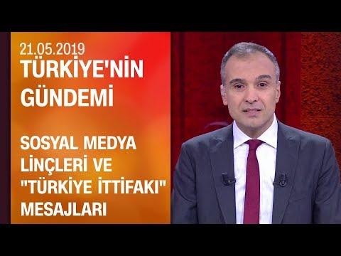 """Sosyal Medya Linçleri Ve """"Türkiye İttifakı"""" Mesajları - Türkiye'nin Gündemi 21.05.2019 Salı"""