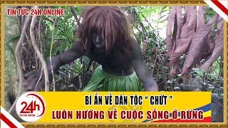 Chuyện kì bí về dân tộc CHỨT ở Việt Nam | Chuyện lạ Việt Nam | Cuộc sống Việt Nam 24h