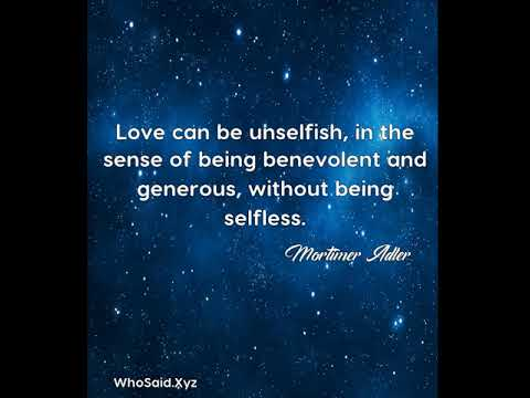 Mortimer Adler: Love can be unselfish, in the sense of being benevolent ......