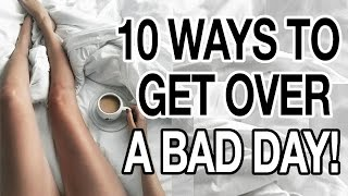 10 WAYS TO GET OVER A BAD DAY!