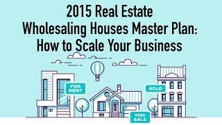 2015 Real Estate Wholesaling Houses Master Plan: How To Scale Your Business