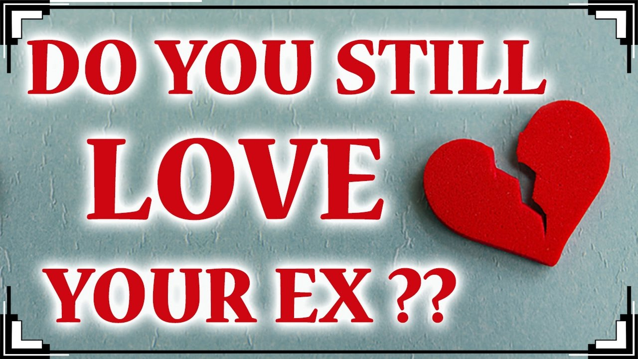 Advice im still love my ex boyfriend video