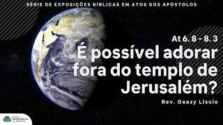 Atos 6. 8 - 8. 3 : É possivel adorar fora de Jerusalém : Rev. Geazy Liscio