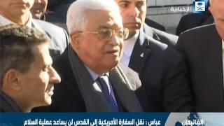 عباس: نقل السفارة الأمريكية إلى القدس لن يساعد عملية السلام