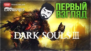 Dark Souls III - ПЕРВЫЙ ВЗГЛЯД от ОМАРА!