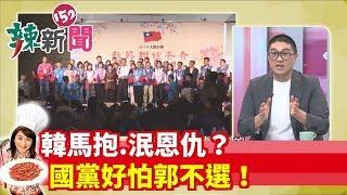 【辣新聞152】韓馬抱.泯恩仇?國黨好怕郭不選!2019.09.16