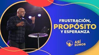 Frustración, Propósito y Esperanza l Así Somos l Pastor Antulio Castillo