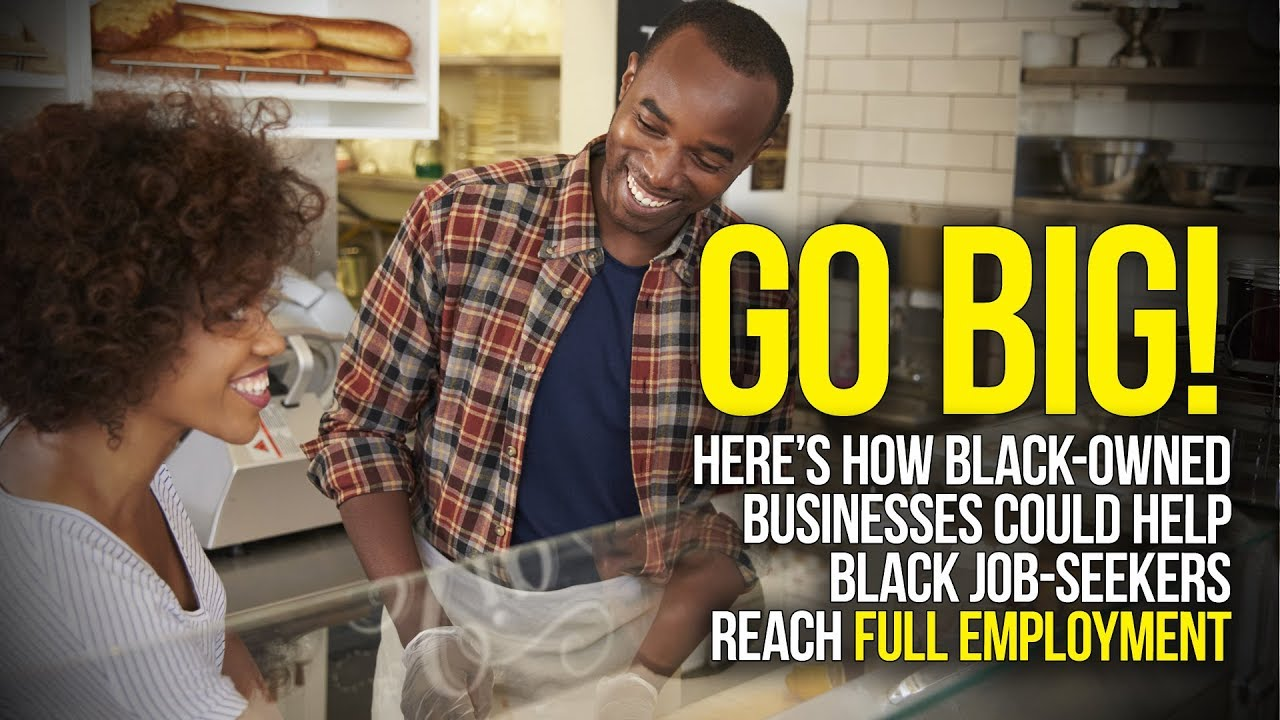 Go Big! Here's How Black-Owned Businesses Could Help Black Job-Seekers Reach Full Employment